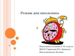 Режим дня школьника Выполнила ученица 2 «Б» класса МБОУ Гимназия №5 г.Брянска