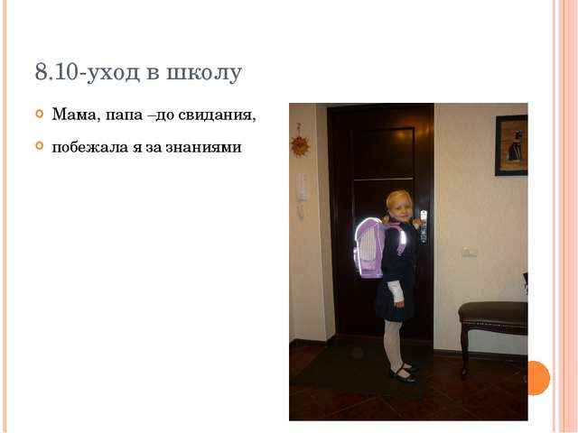 8.10-уход в школу Мама, папа –до свидания, побежала я за знаниями