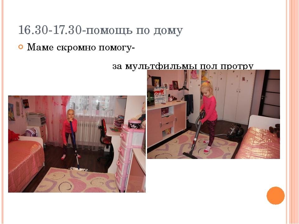 16.30-17.30-помощь по дому Маме скромно помогу- за мультфильмы пол протру