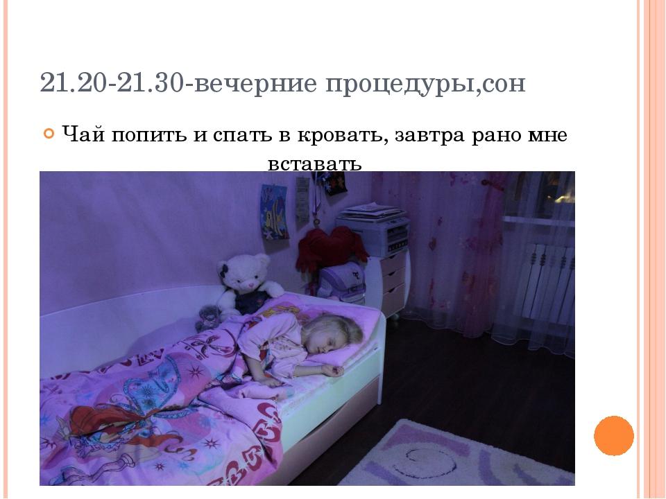 21.20-21.30-вечерние процедуры,сон Чай попить и спать в кровать, завтра рано...