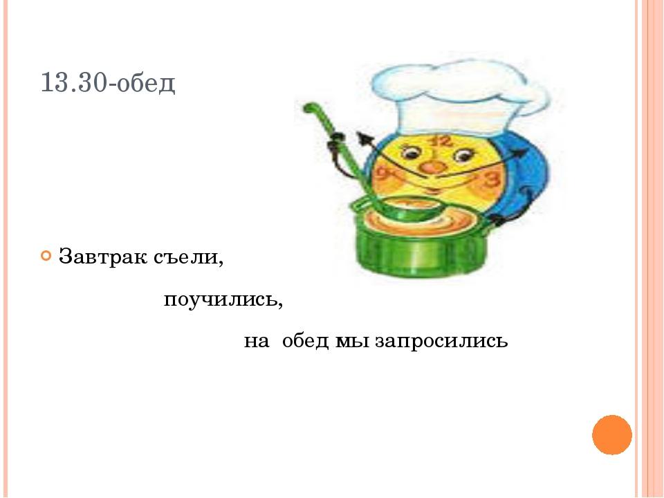 13.30-обед Завтрак съели, поучились, на обед мы запросились
