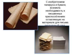 С изобретением папируса и бумаги, возникла необходимость в письменных приспос