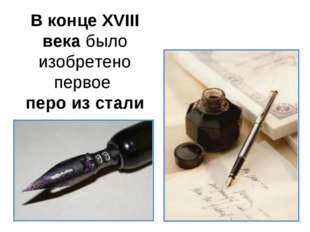 В конце XVIII века было изобретено первое перо из стали