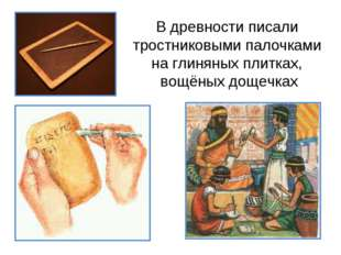 В древности писали тростниковыми палочками на глиняных плитках, вощёных дощеч