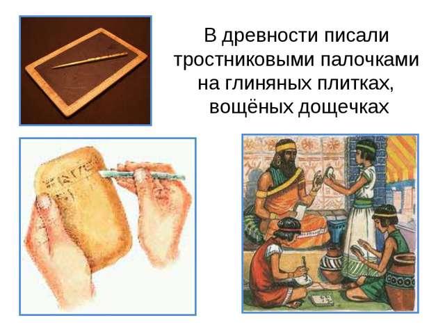 В древности писали тростниковыми палочками на глиняных плитках, вощёных дощеч...