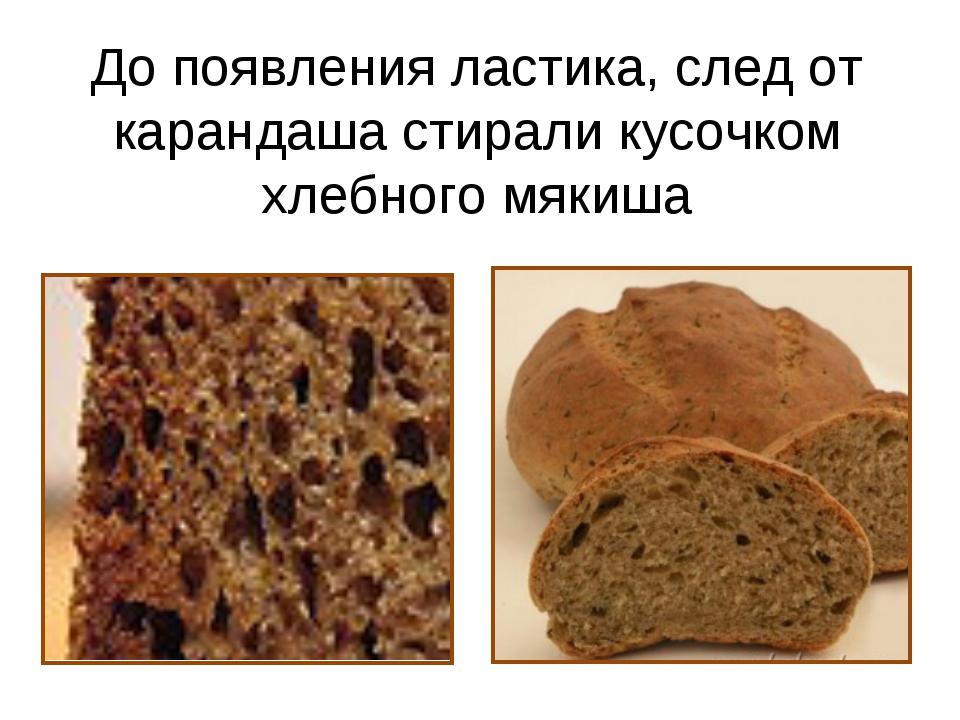 До появления ластика, след от карандаша стирали кусочком хлебного мякиша