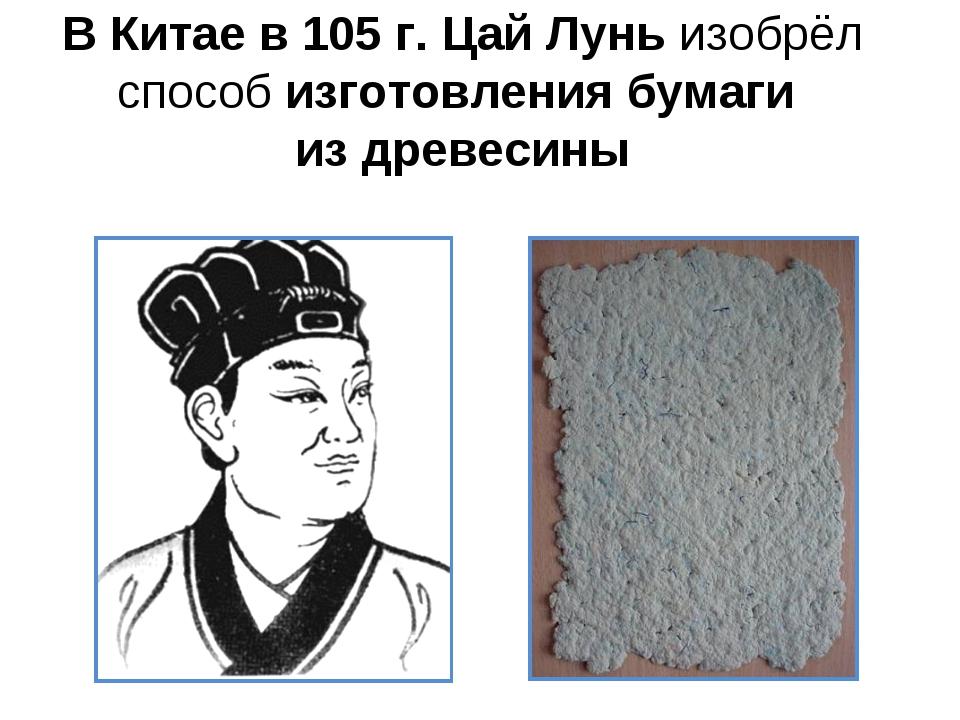 В Китае в 105 г. Цай Лунь изобрёл способ изготовления бумаги из древесины