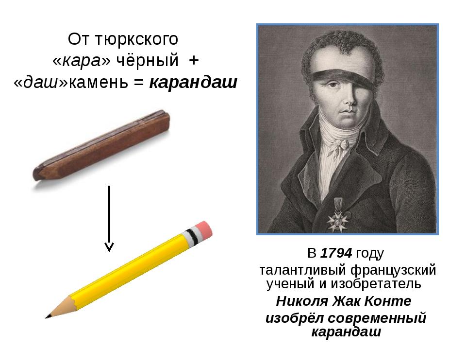 От тюркского «кара» чёрный + «даш»камень = карандаш В 1794 году талантливый ф...