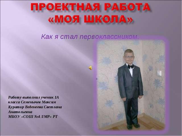 Как я стал первоклассником. Работу выполнил ученик 1А класса Семенычев Максим...