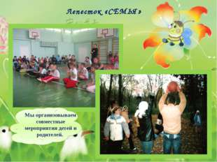 Лепесток «СЕМЬЯ» Мы организовываем совместные мероприятия детей и родителей.