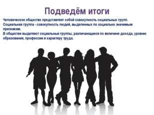 Подведём итоги Человеческое общество представляет собой совокупность социальн