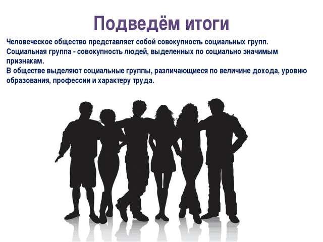 Подведём итоги Человеческое общество представляет собой совокупность социальн...