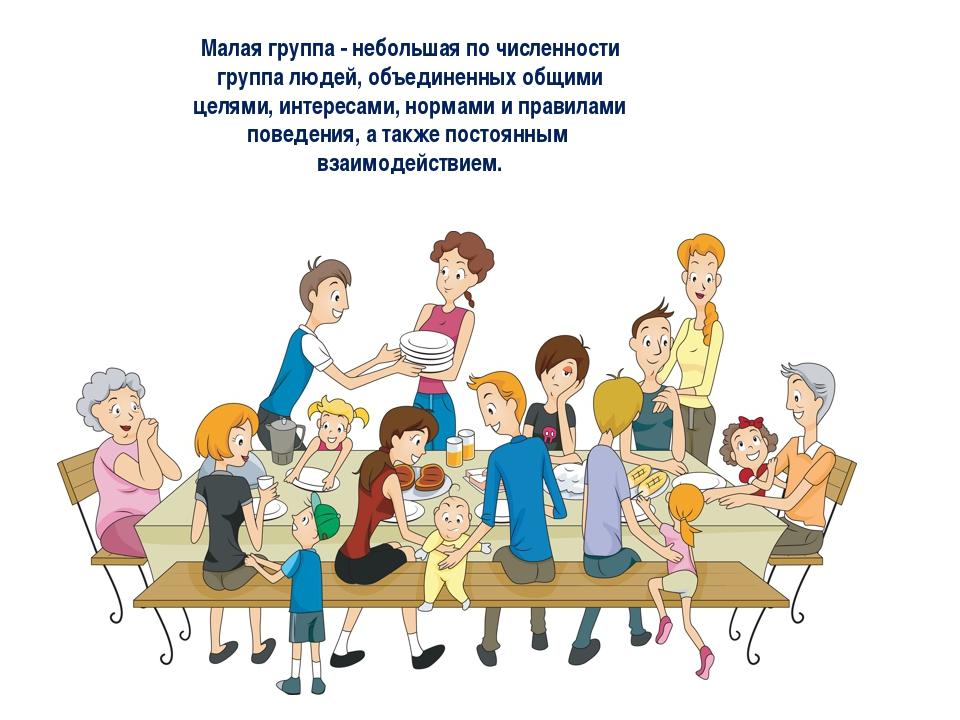 Малая группа- небольшая по численности группа людей, объединенных общими цел...