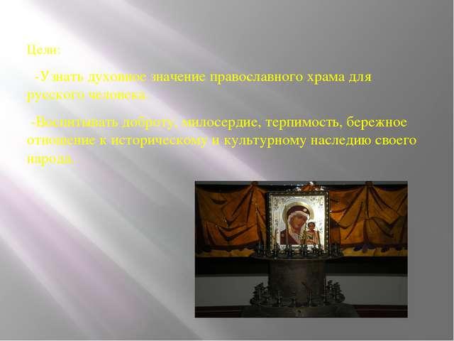 Цели: -Узнать духовное значение православного храма для русского человека. -...