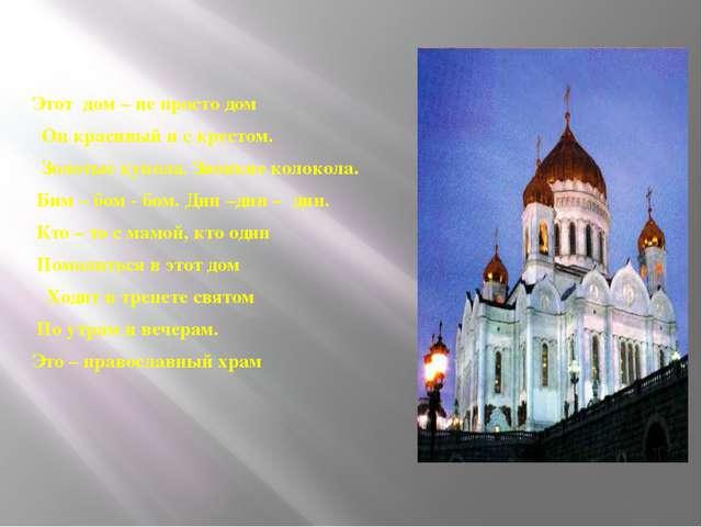 Этот дом – не просто дом Он красивый и с крестом. Золотые купола. Звонкие кол...