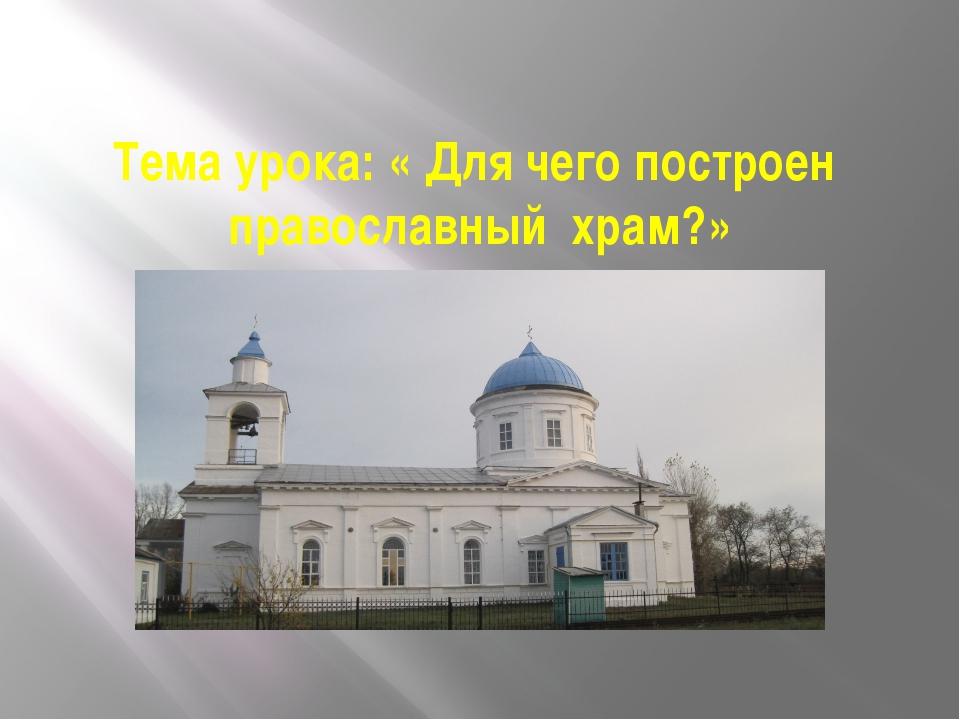 Тема урока: « Для чего построен православный храм?»