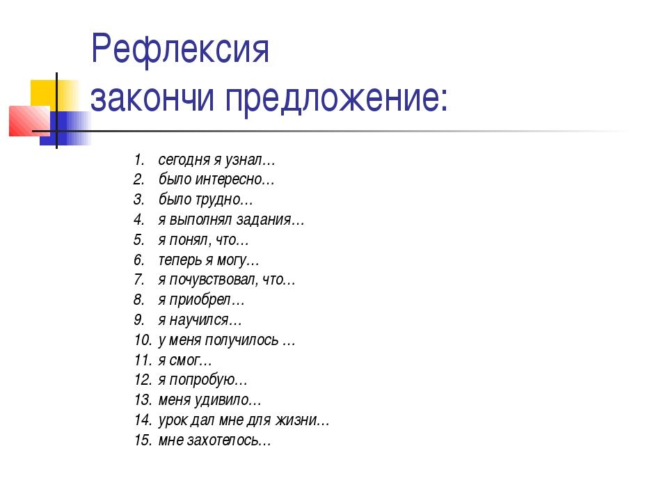 Рефлексия закончи предложение: сегодня я узнал… было интересно… было трудно…...