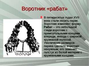 Воротник «рабат» В пятидесятых годах XVII века стали носить парик. Воротник и