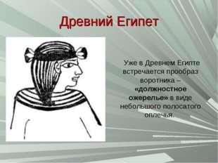 Древний Египет Уже в Древнем Египте встречается прообраз воротника – «должнос