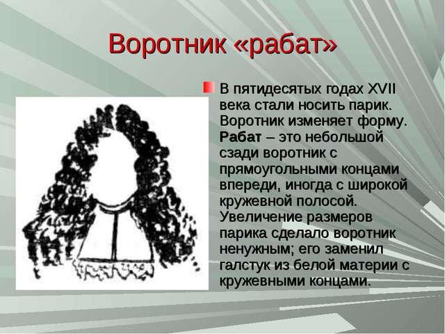 Воротник «рабат» В пятидесятых годах XVII века стали носить парик. Воротник и...