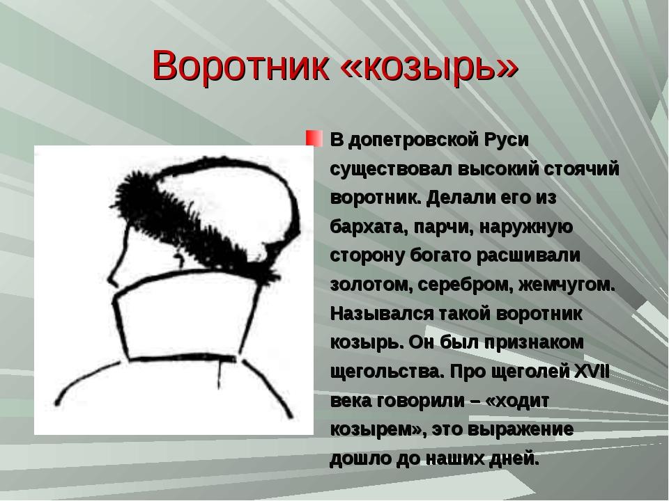 Воротник «козырь» В допетровской Руси существовал высокий стоячий воротник. Д...