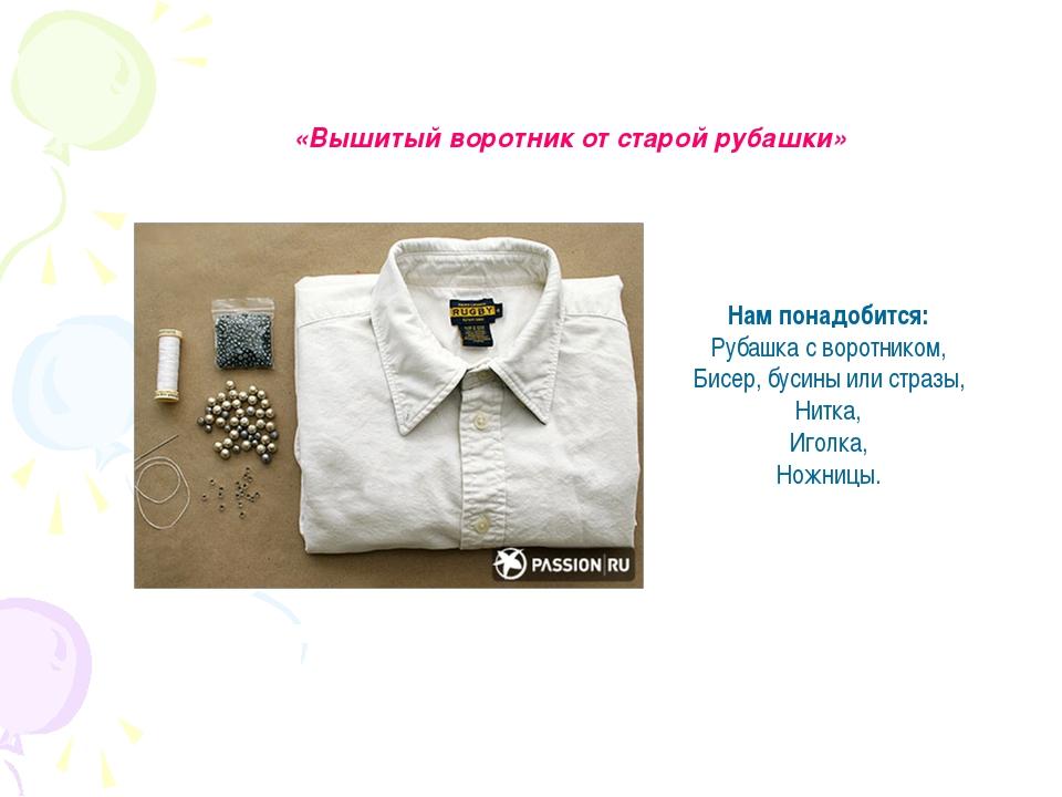 «Вышитый воротник от старой рубашки» Нам понадобится: Рубашка с воротником, Б...
