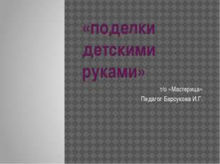 «поделки детскими руками» т/о «Мастерица» Педагог Барсукова И.Г.