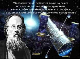"""""""Человечество не останется вечно на Земле, но в погоне за светом и пространс"""