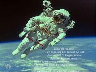Задание на дом: П. 22 задания 1-8, задача № 341. Доклад о К.Э. Циолковском. П