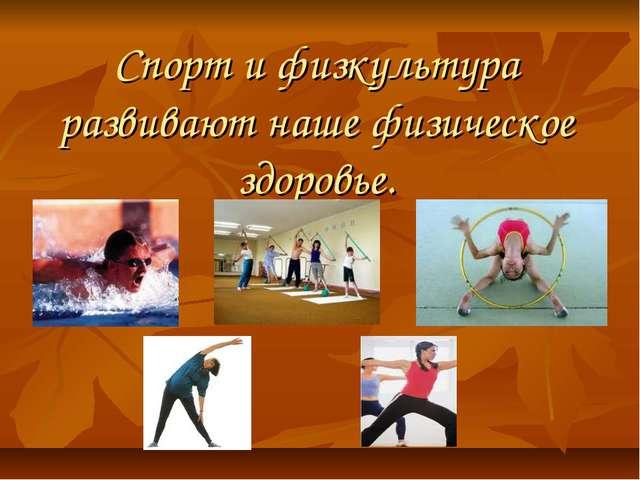 Спорт и физкультура развивают наше физическое здоровье.