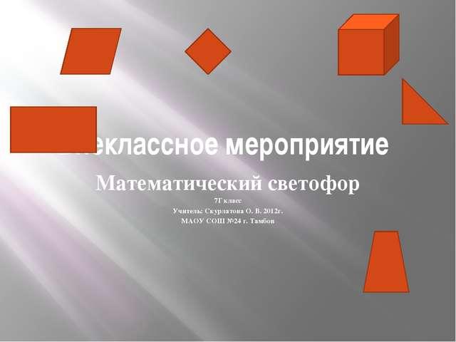 Внеклассное мероприятие Математический светофор 7Г класс Учитель: Скурлатова...