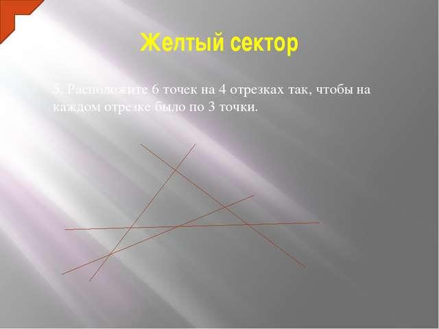 Желтый сектор 5. Расположите 6 точек на 4 отрезках так, чтобы на каждом отрез...