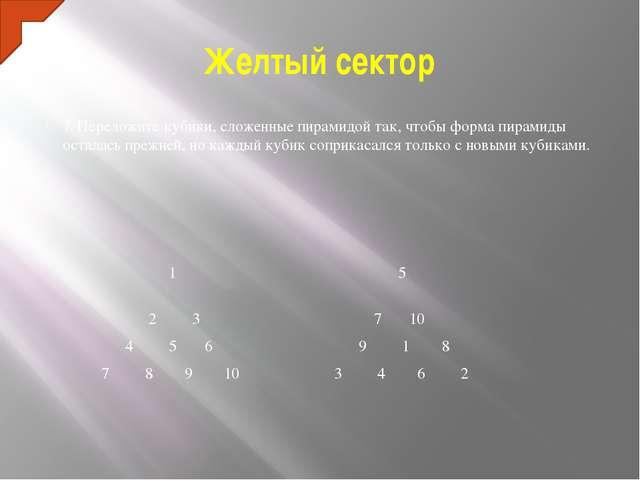 Желтый сектор 7. Переложите кубики, сложенные пирамидой так, чтобы форма пира...