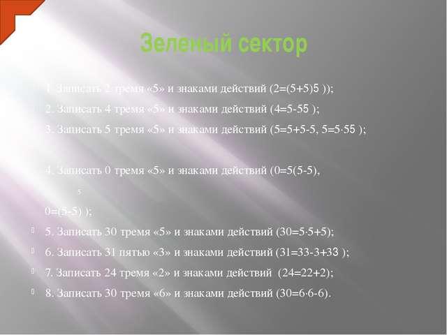 Зеленый сектор 1. Записать 2 тремя «5» и знаками действий (2=(5+5)׃5)); 2. За...