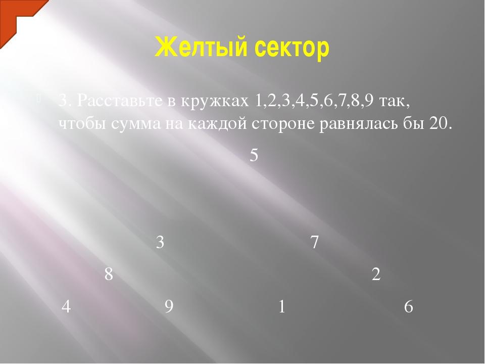 Желтый сектор 3. Расставьте в кружках 1,2,3,4,5,6,7,8,9 так, чтобы сумма на к...
