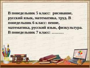 В понедельник 5 класс: рисование, русский язык, математика, труд. В понедельн