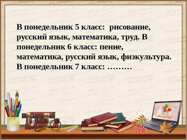 В понедельник 5 класс: рисование, русский язык, математика, труд. В понедельн...