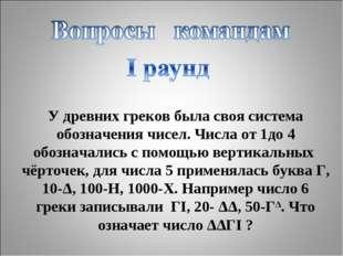 У древних греков была своя система обозначения чисел. Числа от 1до 4 обознача