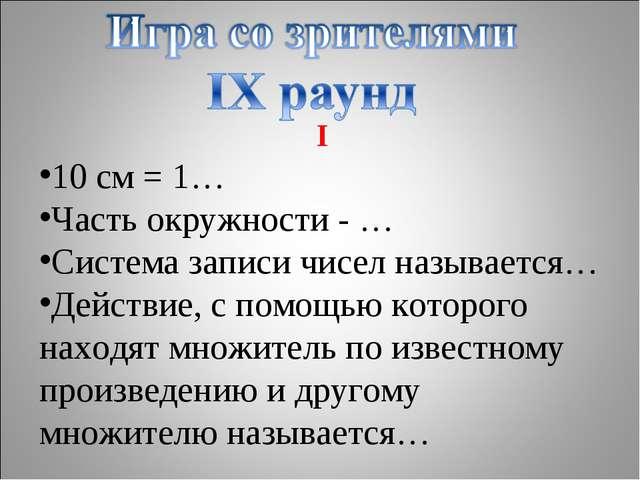 I 10 см = 1… Часть окружности - … Система записи чисел называется… Действие,...