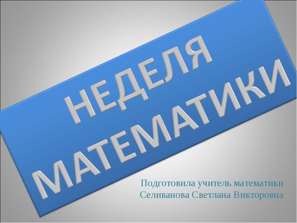Подготовила учитель математики Селиванова Светлана Викторовна