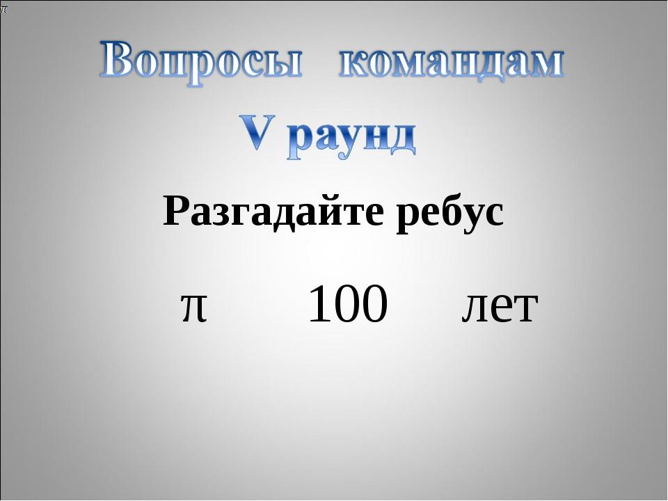 Разгадайте ребус π100лет
