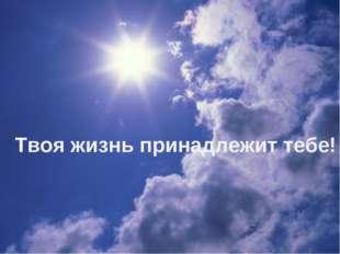 Твоя жизнь принадлежит тебе!
