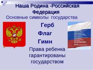 Наша Родина -Российская Федерация Основные символы государства Герб Флаг Гим