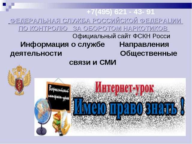 +7(495) 621 - 43- 91 ФЕДЕРАЛЬНАЯ СЛУЖБА РОССИЙСКОЙ ФЕДЕРАЦИИ ПО КОНТРОЛЮ ЗА...