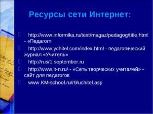 Ресурсы сети Интернет: http://www.informika.ru/text/magaz/pedagog/title.html