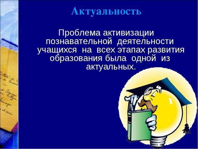 Актуальность Проблема активизации познавательной деятельности учащихся на все...