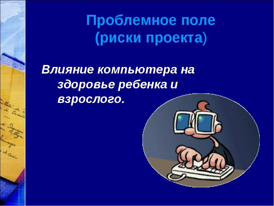 Проблемное поле (риски проекта) Влияние компьютера на здоровье ребенка и взро...