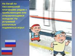 Не бегай по пассажирской платформе рядом с прибывающим или отправляющимся пое