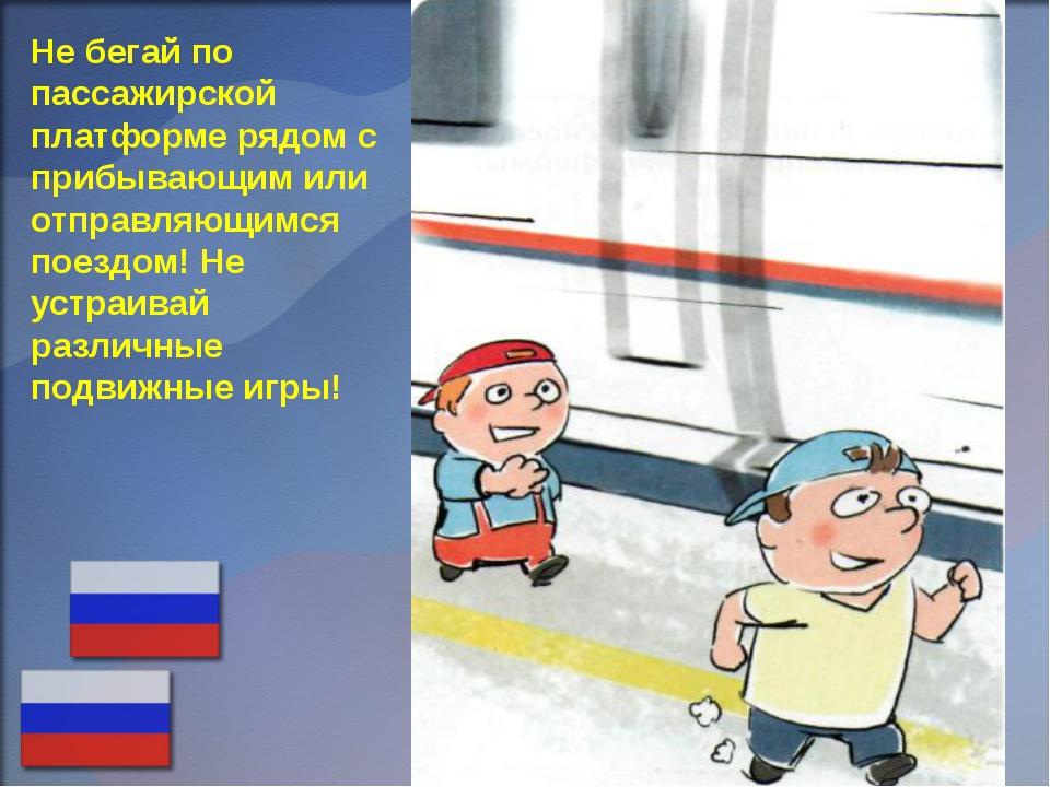Не бегай по пассажирской платформе рядом с прибывающим или отправляющимся пое...