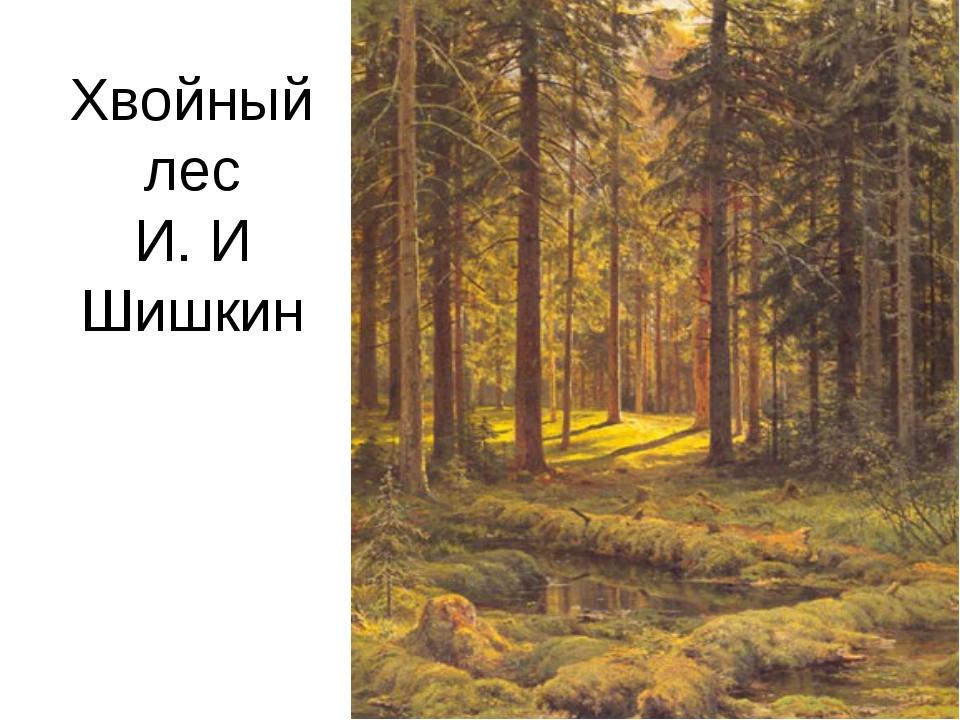 Хвойный лес И. И Шишкин